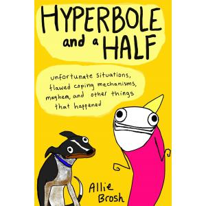 Hyperbole and a Half. Unfortunate Situations, Flawed Coping Mechanisms, Mayhem, and Other Things
