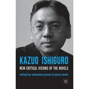 Kazuo Ishiguro: New Critical Visions of the Novels