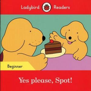 Ladybird Readers Beginner Level: Yes please, Spot!
