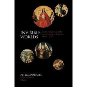 Invisible Worlds: Death, Religion and the Supernatural in England, 1500-1700