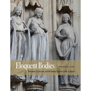 Eloquent Bodies : Movement, Expression, and the Human Figure in Gothic Sculpture