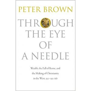 Through the Eye of a Needle: Wealth, the Fall of Rome, and the Making of Christianity in the West