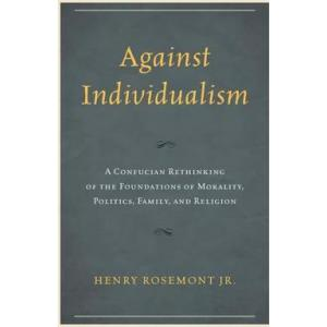 Against Individualism : A Confucian Rethinking of the Foundations of Morality, Politics, Family, and Religion