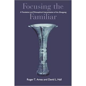 "Focusing the Familiar : A Translation and Philosophical Interpretation of the """"Zhongyong"