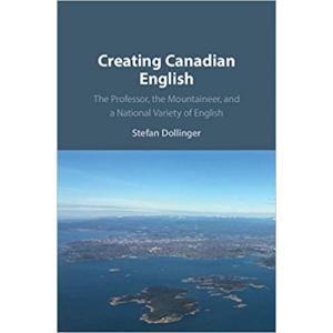 Creating Canadian English : The Professor, the Mountaineer, and a National Variety of English