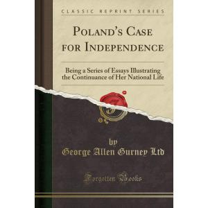 Poland's Case for Independence: Being a Series of Essays Illustrating the Continuance of Her National Life