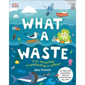 What a Waste : Trash, Recycling, and Protecting Our Planet