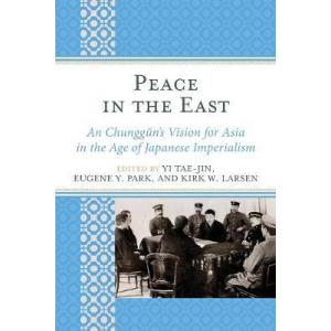 Peace in the East : An Chunggun's Vision for Asia in the Age of Japanese Imperialism