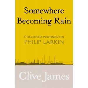 Somewhere Becoming Rain. Collected Writings on Philip Larkin