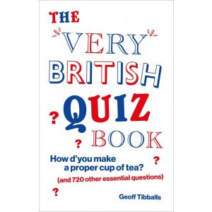 The Very British Quiz Book. How d'you make a proper cup of tea? (and 720 other essential questions)