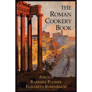 The Roman Cookery Book. A Critical Translation of the Art of Cooking, for Use in the Study and the K