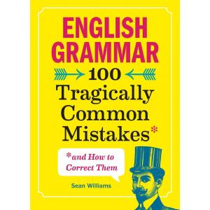 English Grammar : 100 Tragically Common Mistakes (and How to Correct Them)