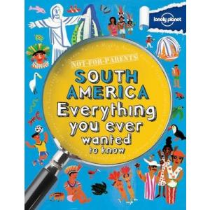 Not For Parents: South America - Everything You Ever Wanted to Know