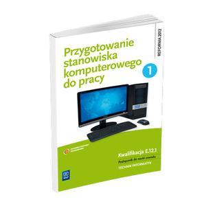 Przygotowanie Stanowiska Komputerowego do Pracy Część 1. Kwalifikacja E.12.1. Podręcznik do Nauki Zawodu Technik Informatyk