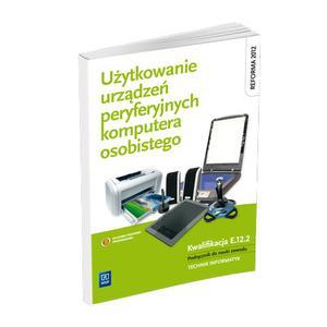 Użytkowanie Urządzeń Peryferyjnych Komputera Osobistego. Kwalifikacja E.12.2. Podręcznik do Nauki Zawodu Technik Informatyk