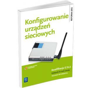 Konfigurowanie Urządzeń Sieciowych. Kwalifikacja E.13.2. Podręcznik do Nauki Zawodu Technik Informatyk