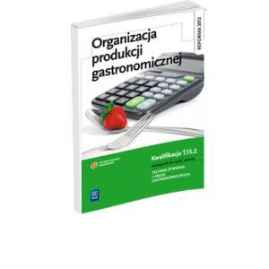 Organizacja Produkcji Gastronomicznej. Kwalifikacja T.15.2. Podręcznik do Nauki Zawodu Technik Żywienia i Usług Gastronomicznych