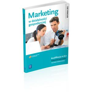 Marketing w Działalności Gospodarczej. Kwalifikacja A.22.1. Podręcznik do Nauki Zawodu Sprzedawca i Technik Handlowiec