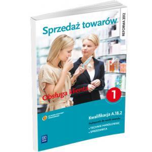 Sprzedaż Towarów. Część 1. Obsługa Klienta. Kwalifikacja A.18.2. Podręcznik do Nauki Zawodu Technik Handlowiec
