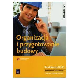 Organizacja i Przygotowanie Budowy. Kwalifikacja B.33.1. Podręcznik do Nauki Zawodu Technik Budownictwa