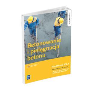 Betonowanie i Pielęgnacja Betonu. Kwalifikacja B.16.4. Podręcznik do Nauki Zawodu Technik Budownictwa