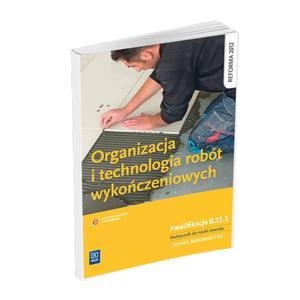 Organizacja i Technologia Robót Wykończeniowych. Kwalifikacja B.33.3. Podręcznik do Nauki Zawodu Technik Budownictwa