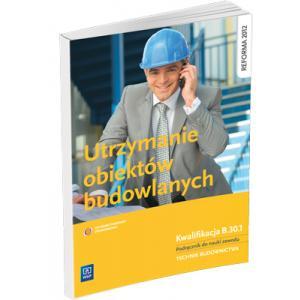 Utrzymanie Obiektów Budowlanych. Kwalifikacja B.33.4.  Podręcznik do Nauki Zawodu Technik Budownictwa