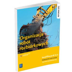 Organizacja Robót Rozbiórkowych. Kwalifikacja B.33.5. Podręcznik do Nauki Zawodu Technik Budownictwa