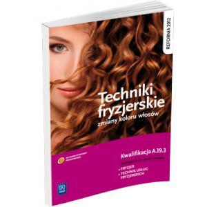 Techniki Fryzjerskie. Zmiany Kolorów Włosów. Kwalifikacja A.19.3. Podręcznik do Nauki Zawodu Technik Usług Fryzjerskich