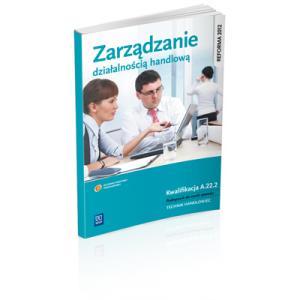 Zarządzanie Działalnością Handlową. Kwalifikacja A.22.2. Podręcznik do Nauki Zawodu Technik Handlowiec
