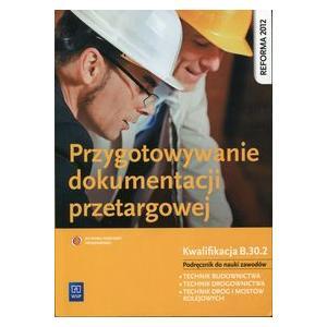 Przygotowywanie Dokumentacji Przetargowej Kwalifikacja B.30. Podręcznik do Nauki Zawodów Techik Budownictwa, Technik Drogownictwa i Technik Dróg i Mostów Kolejowych