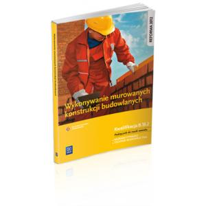 Wykonywanie Murowanych Konstrukcji Budowlanych. Podręcznik do Nauki Zawodu. Kwalifikacja B.18.2