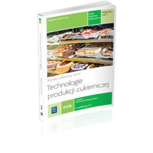 Technologie Produkcji Cukierniczej. Wyroby Cukiernicze. Część 1. Kwalifikacja T.4. Podręcznik Do Nauki Zawodu Cukiernik