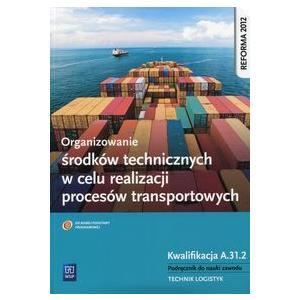 Organizowanie Środków Technicznych w Celu Realizacji Procesów Transportowych Kwalifikacja A.31.2. Podręcznik do Nauki Zawodu Technik Logistyk