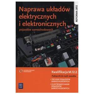 Naprawa Układów Elektrycznych i Elektronicznych Pojazdów Samochodowych Kwalifikacja M.12.2. Podręcznik do Nauki Zawodu Technik Pojazdów Samochodowych i Elektromechanik Pojazdów Samochodowych