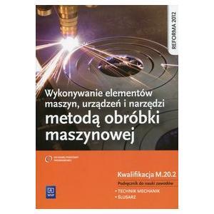 Wykonywanie Elementów Maszyn, Urządzeń i Narzędzi Metodą Obróbki Maszynowej Kwalifikacja M.20.2. Podręcznik do nauki Zawodu Technik Mechanik i Ślusarz