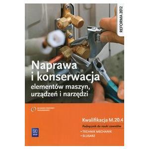 Naprawa i Konserwacja Elementów Maszyn, Urządzeń i Narzędzi Kwalifikacja M.20.4. Podręcznik do Nauki Zawodu Technik Mechanik i Ślusarz.