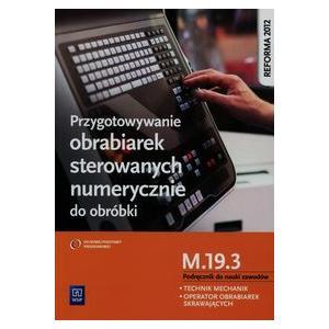 Przygotowywanie Obrabiarek Sterowanych Numerycznie do Obróbki M.19.3. Podręcznik do Nauki Zawodów Technik Mechanik i Operator Obrabiarek Skrawających