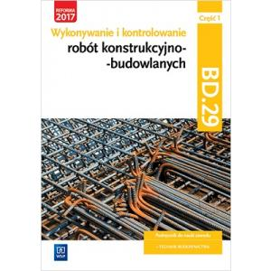 Wykonywanie i Kontrolowanie Robót Konstrukcyjno-Budowlanych. Kwalifikacja BD.29 Część 1. Podręcznik do Nauki Zawodu Technik Budownictwa
