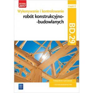 Wykonywanie i Kontrolowanie Robót Konstrukcyjno-Budowlanych. Kwalifikacja BD.29 Część 2. Podręcznik do Nauki Zawodu Technik Budownictwa