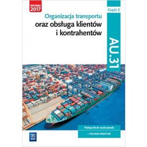 Organizacja Transportu oraz Obsługa Klientów i Kontrahentów. Kwalifikacja AU.31 Część 2. Podręcznik do  Nauki Zawodu Technik Spedytor