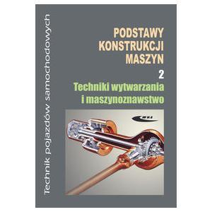 Podstawy konstrukcji maszyn. ZSZ. Cz. 2. Techniki wytwarzania i m