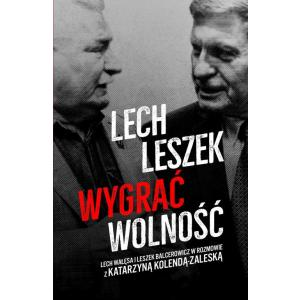 Lech Leszek. Wygrać Wolność. Lech Wałęsa i Leszek Balcerowicz w Rozmowie z Katarzyną Kolendą-Zaleską