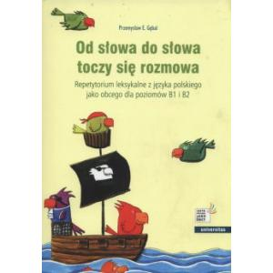 Od Słowa do Słowa Toczy Się Rozmowa Repetytorium Leksykalne z Języka Polskiego Jako Obcego Dla Poziomów B1 i B2