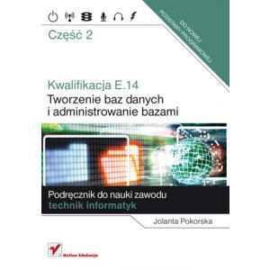 Kwalifikacja E.14. Tworzenie Baz Danych i Administrowanie Bazami. Podręcznik Do Nauki Zawodu Technik Informatyk. Część 2