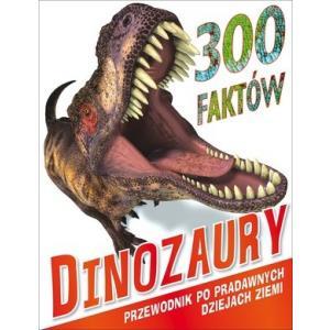 300 faktów Dinozaury. Przewodnik po prawdziwych dziejach Ziemi