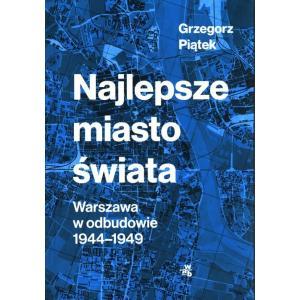 Najlepsze miasto świata Warszawa w odbudowie 1944-1949 /varsaviana/