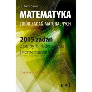 Matematyka. Zbiór zadań maturalnych. 2015 zadań z pełnymi rozwiązaniami i komentarzami Poziom podstawowy