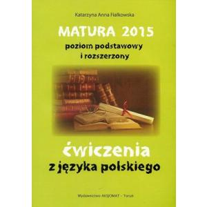 Matura 2015. Poziom Podstawowy i Rozszerzony. Ćwiczenia z Języka Polskiego