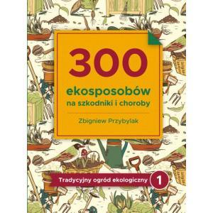 300 Ekosposobów na Szkodniki i Choroby. Tradycyjny Ogród Ekologiczny